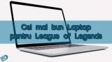 Cel mai Bun si Ieftin Laptop pentru League of Legends